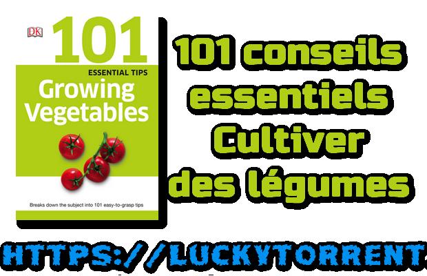 101 conseils essentiels - Cultiver des légumes
